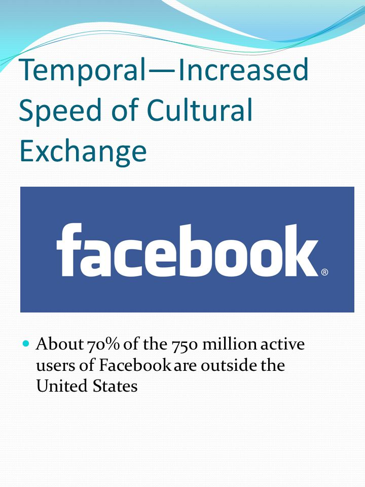 Temporal—Increased Speed of Cultural Exchange About 70% of the 750 million active users of Facebook are outside the United States