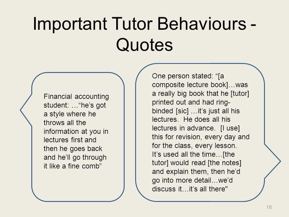 Important Tutor Behaviours - Quotes 16 One person stated: [a composite lecture book]…was a really big book that he [tutor] printed out and had ring- binded [sic] …it's just all his lectures.