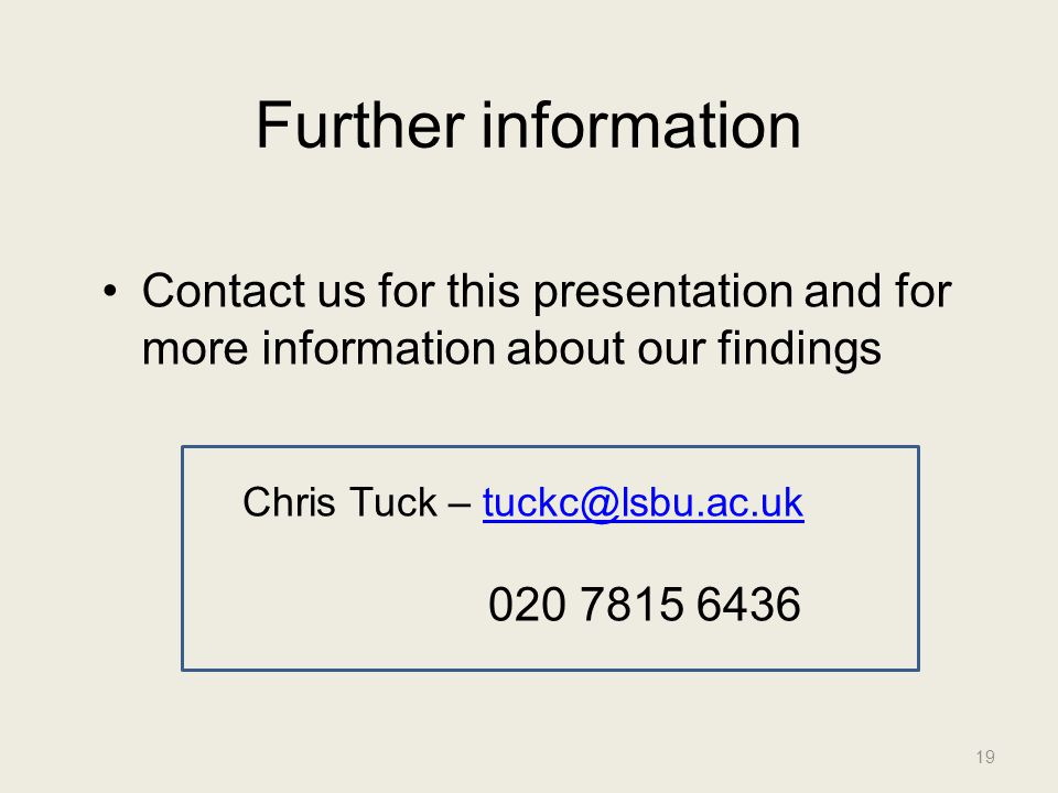 Further information Contact us for this presentation and for more information about our findings 19 Chris Tuck – tuckc@lsbu.ac.uktuckc@lsbu.ac.uk 020 7815 6436