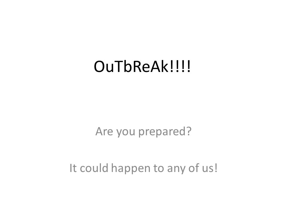 OuTbReAk!!!! Are you prepared? It could happen to any of us!