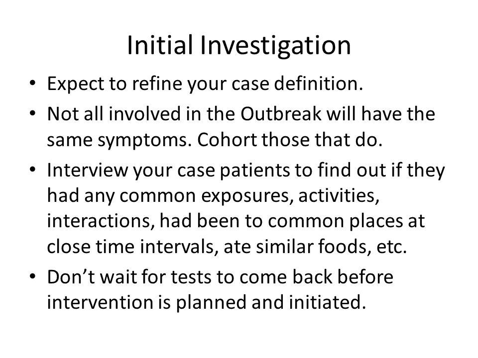 Initial Investigation Expect to refine your case definition. Not all involved in the Outbreak will have the same symptoms. Cohort those that do. Inter