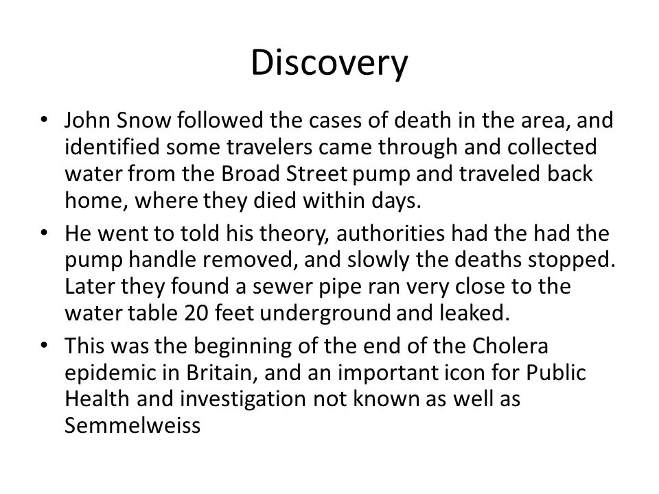 Discovery John Snow followed the cases of death in the area, and identified some travelers came through and collected water from the Broad Street pump