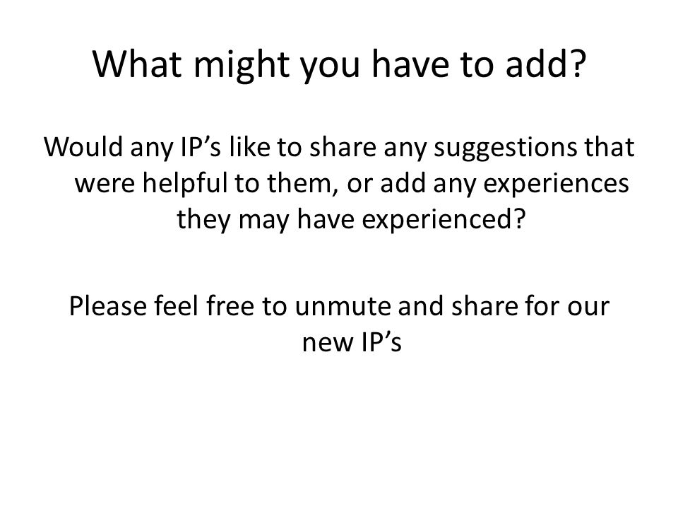 What might you have to add? Would any IP's like to share any suggestions that were helpful to them, or add any experiences they may have experienced?