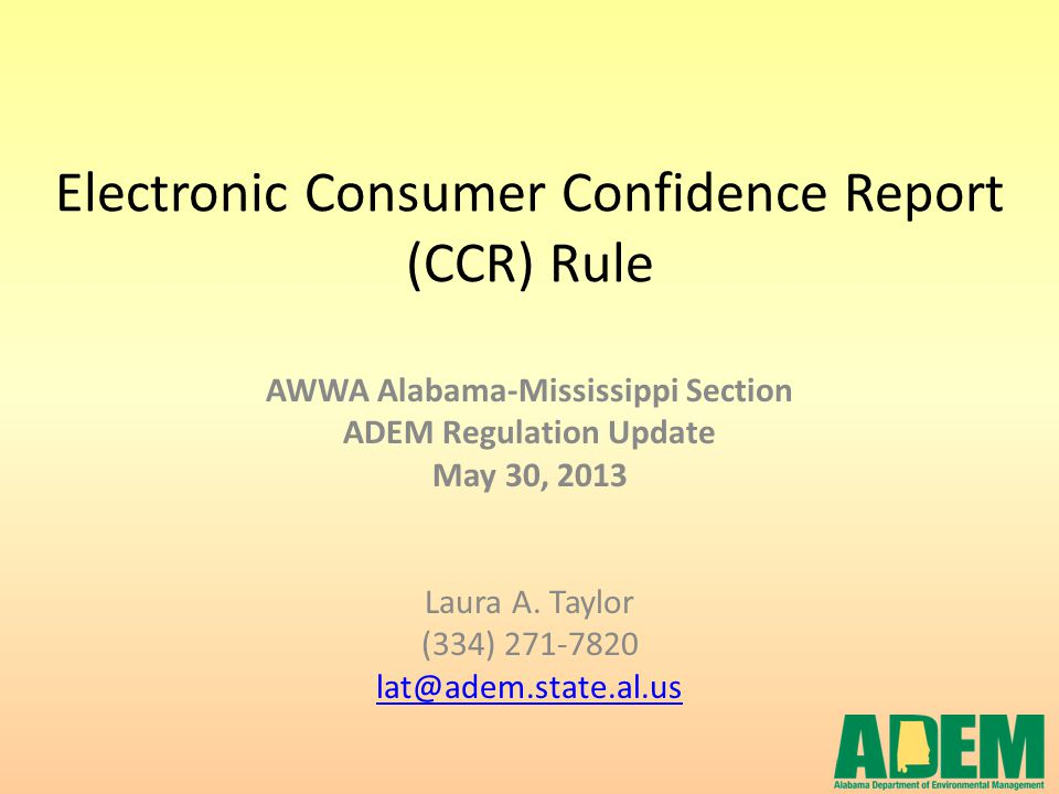 Electronic Consumer Confidence Report (CCR) Rule AWWA Alabama-Mississippi Section ADEM Regulation Update May 30, 2013 Laura A. Taylor (334) 271-7820 l