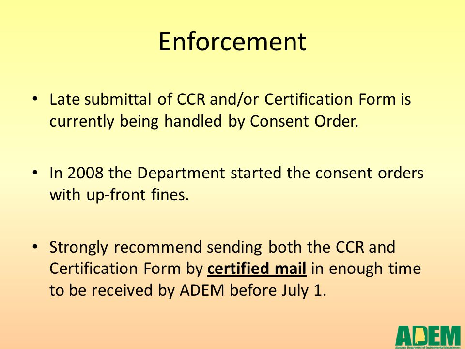 Enforcement Late submittal of CCR and/or Certification Form is currently being handled by Consent Order. In 2008 the Department started the consent or