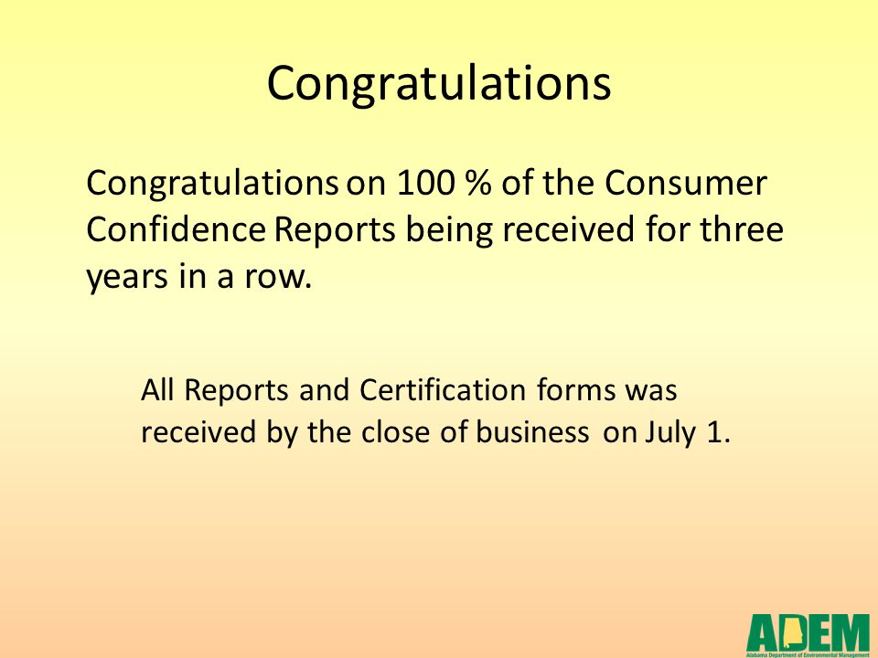 Congratulations Congratulations on 100 % of the Consumer Confidence Reports being received for three years in a row. All Reports and Certification for