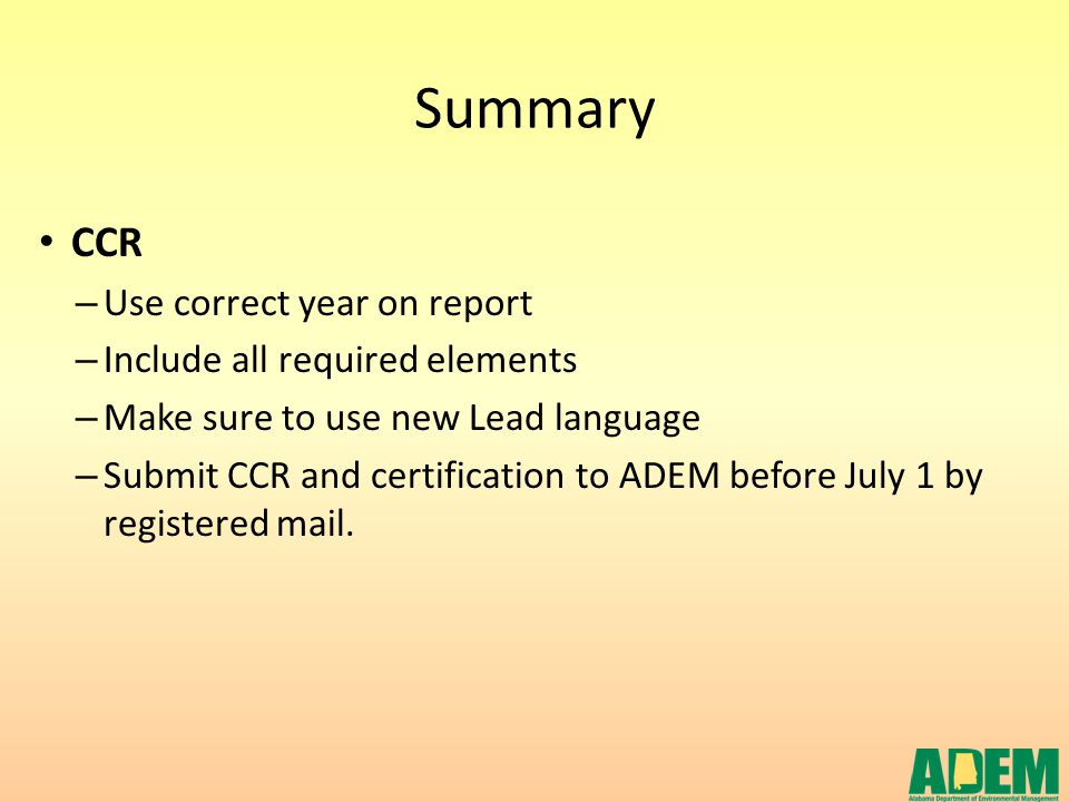 Summary CCR – Use correct year on report – Include all required elements – Make sure to use new Lead language – Submit CCR and certification to ADEM b