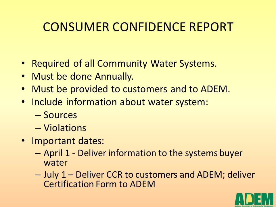 CONSUMER CONFIDENCE REPORT Required of all Community Water Systems. Must be done Annually. Must be provided to customers and to ADEM. Include informat