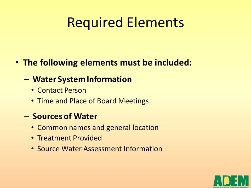 Required Elements The following elements must be included: – Water System Information Contact Person Time and Place of Board Meetings – Sources of Wat