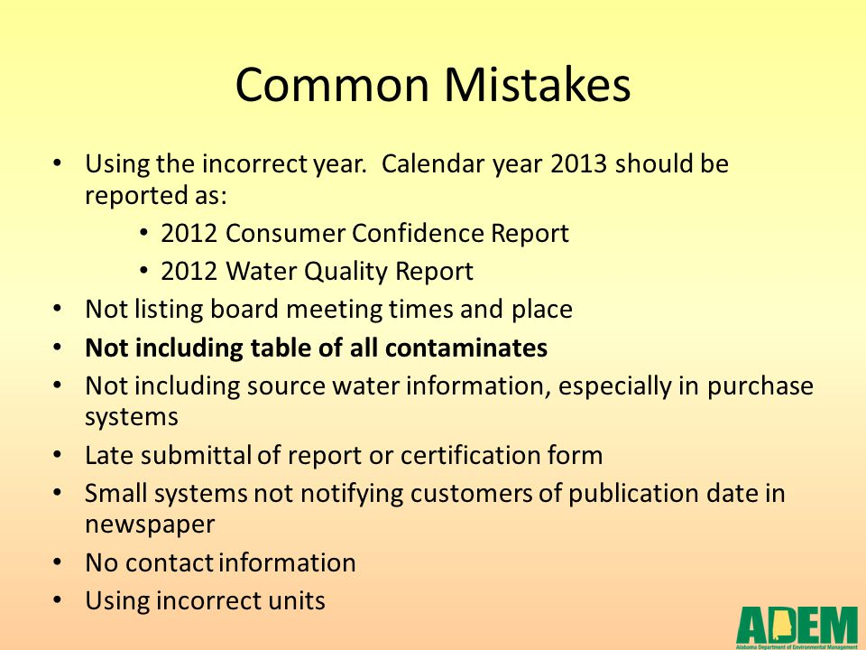 Common Mistakes Using the incorrect year. Calendar year 2013 should be reported as: 2012 Consumer Confidence Report 2012 Water Quality Report Not list