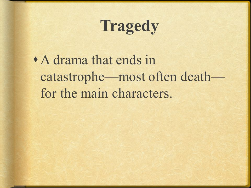 Tragedy  A drama that ends in catastrophe—most often death— for the main characters.