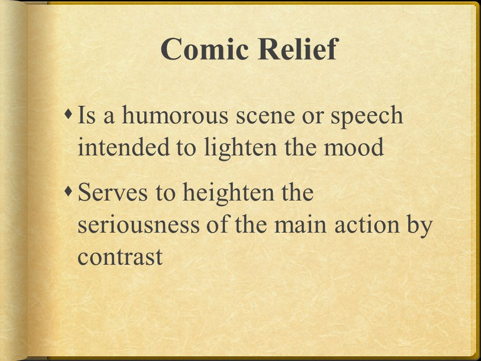 Comic Relief  Is a humorous scene or speech intended to lighten the mood  Serves to heighten the seriousness of the main action by contrast
