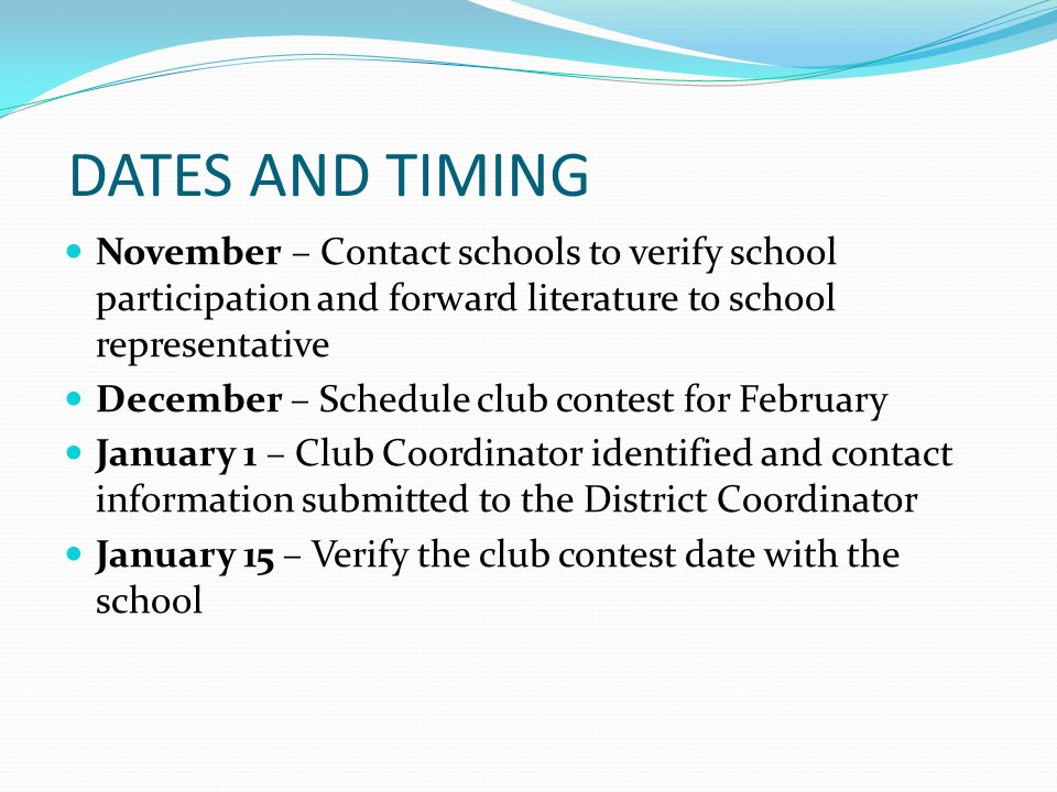 DATES AND TIMING February – Hold your club contest March 1- Submit the Regional Participation Form to the District Coordinator Late March/Early April – Two Regional Contests are held May – District Conference/Final Contest