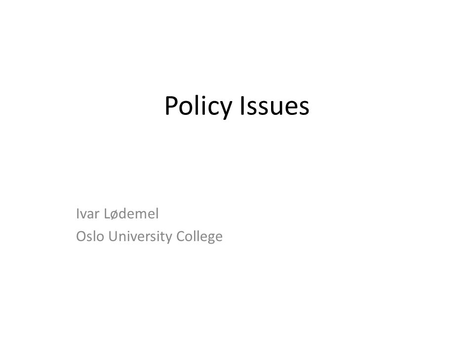 Policy Issues Ivar Lødemel Oslo University College