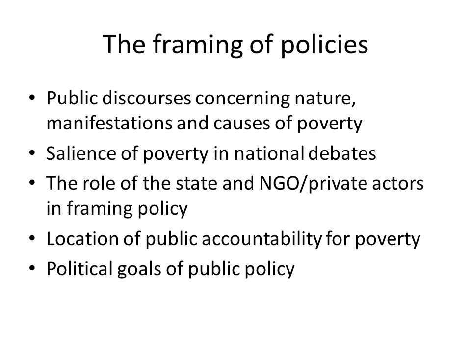 The framing of policies Public discourses concerning nature, manifestations and causes of poverty Salience of poverty in national debates The role of the state and NGO/private actors in framing policy Location of public accountability for poverty Political goals of public policy