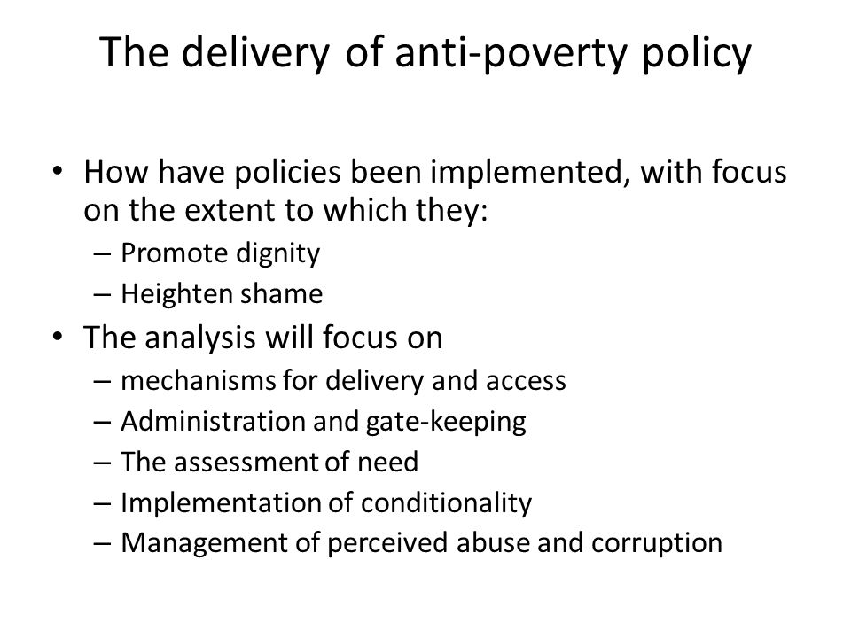 The delivery of anti-poverty policy How have policies been implemented, with focus on the extent to which they: – Promote dignity – Heighten shame The analysis will focus on – mechanisms for delivery and access – Administration and gate-keeping – The assessment of need – Implementation of conditionality – Management of perceived abuse and corruption