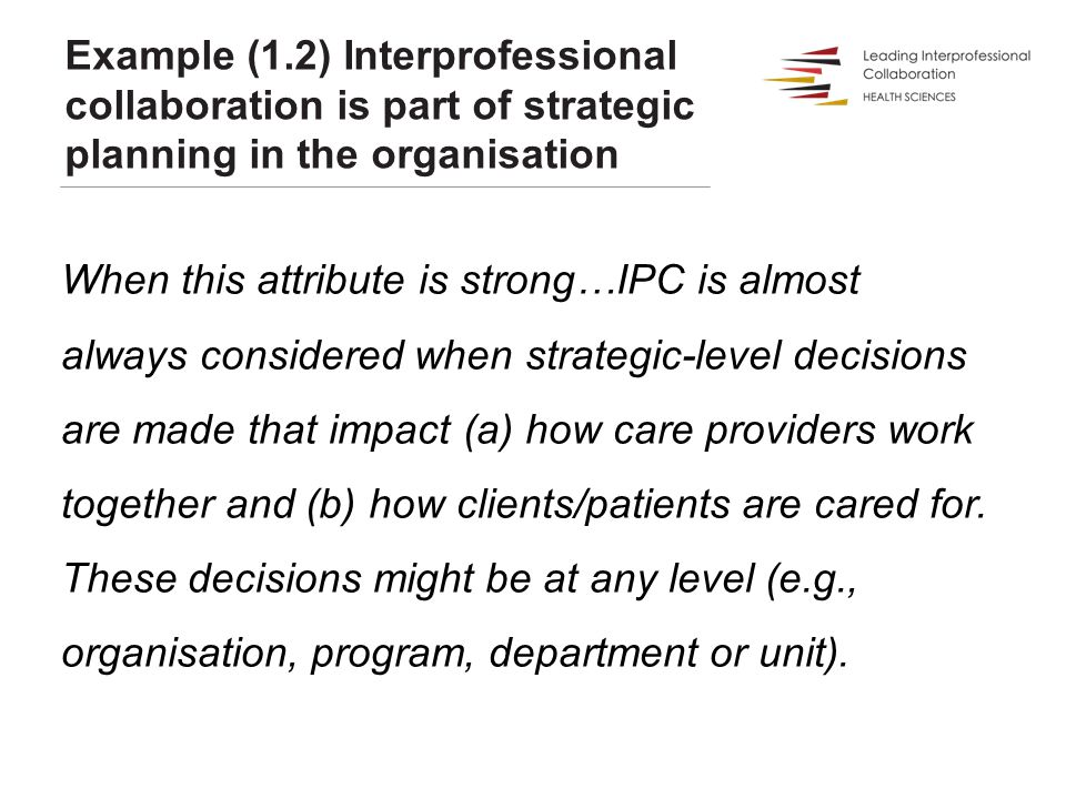 Example (1.2) Interprofessional collaboration is part of strategic planning in the organisation When this attribute is strong…IPC is almost always con