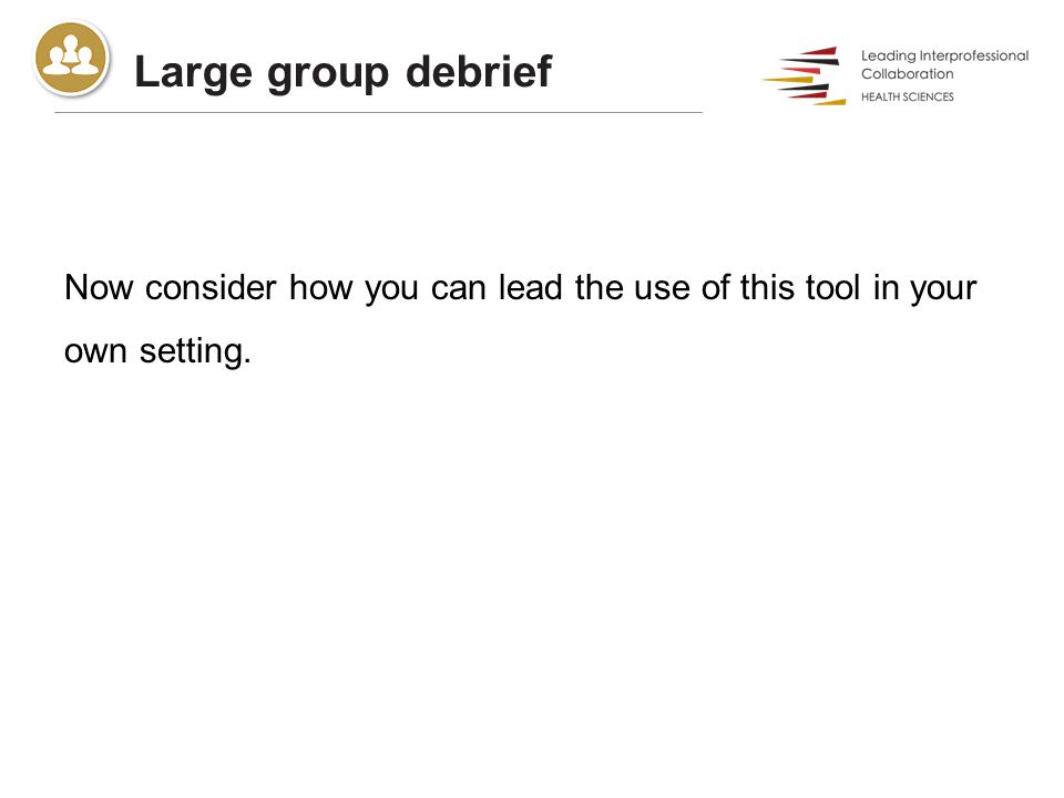 Large group debrief Now consider how you can lead the use of this tool in your own setting.