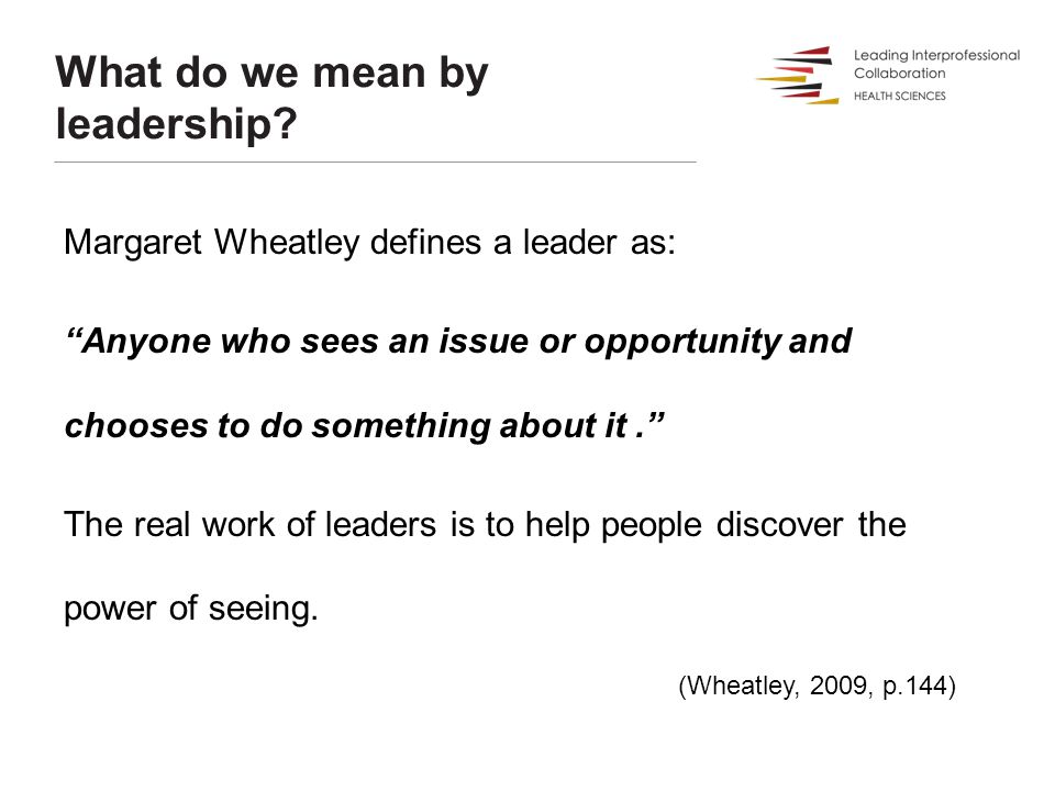 """What do we mean by leadership? Margaret Wheatley defines a leader as: """"Anyone who sees an issue or opportunity and chooses to do something about it."""""""