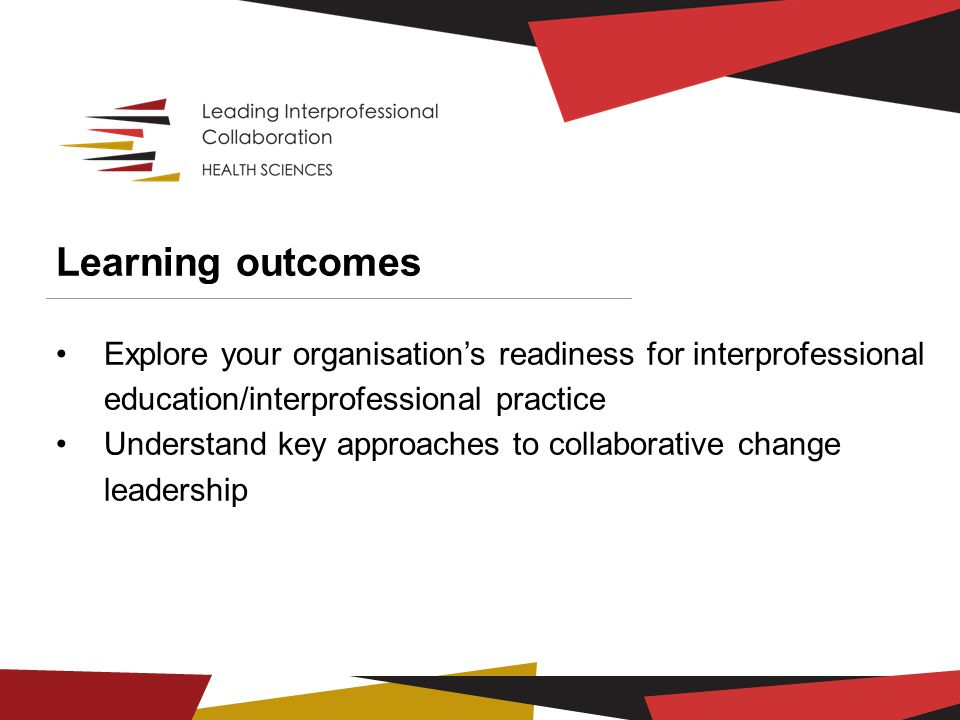 Learning outcomes Explore your organisation's readiness for interprofessional education/interprofessional practice Understand key approaches to collab