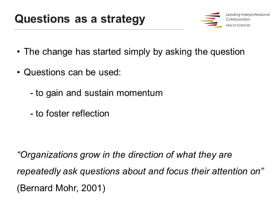 Questions as a strategy The change has started simply by asking the question Questions can be used: - to gain and sustain momentum - to foster reflect