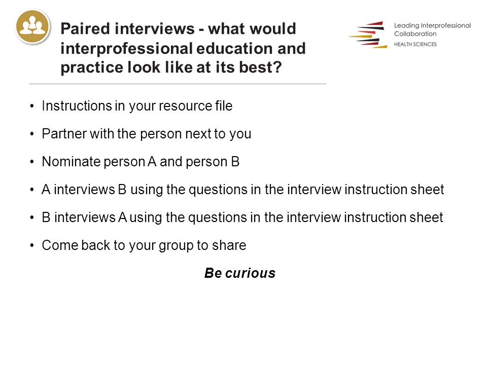 Paired interviews - what would interprofessional education and practice look like at its best? Instructions in your resource file Partner with the per