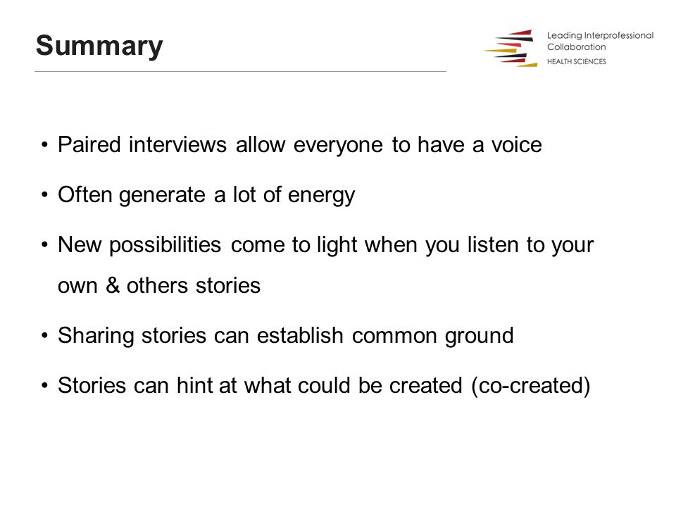Summary Paired interviews allow everyone to have a voice Often generate a lot of energy New possibilities come to light when you listen to your own &