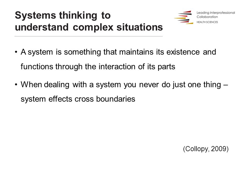 Systems thinking to understand complex situations A system is something that maintains its existence and functions through the interaction of its part