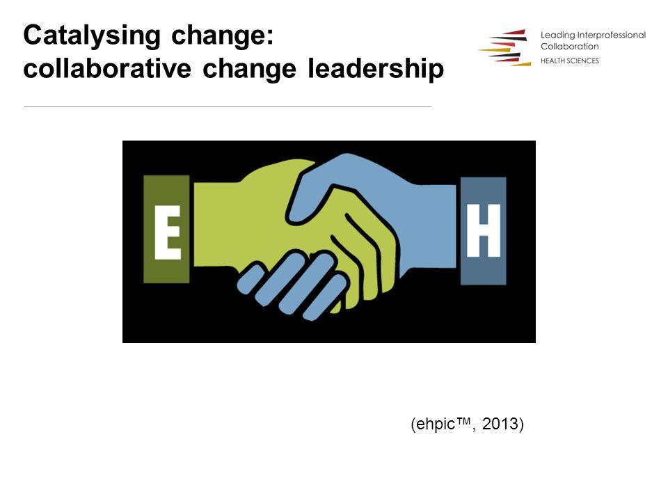 Catalysing change: collaborative change leadership (ehpic™, 2013)