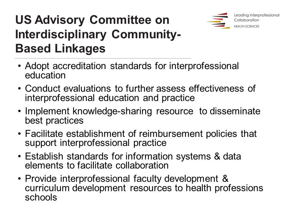 US Advisory Committee on Interdisciplinary Community- Based Linkages Adopt accreditation standards for interprofessional education Conduct evaluations