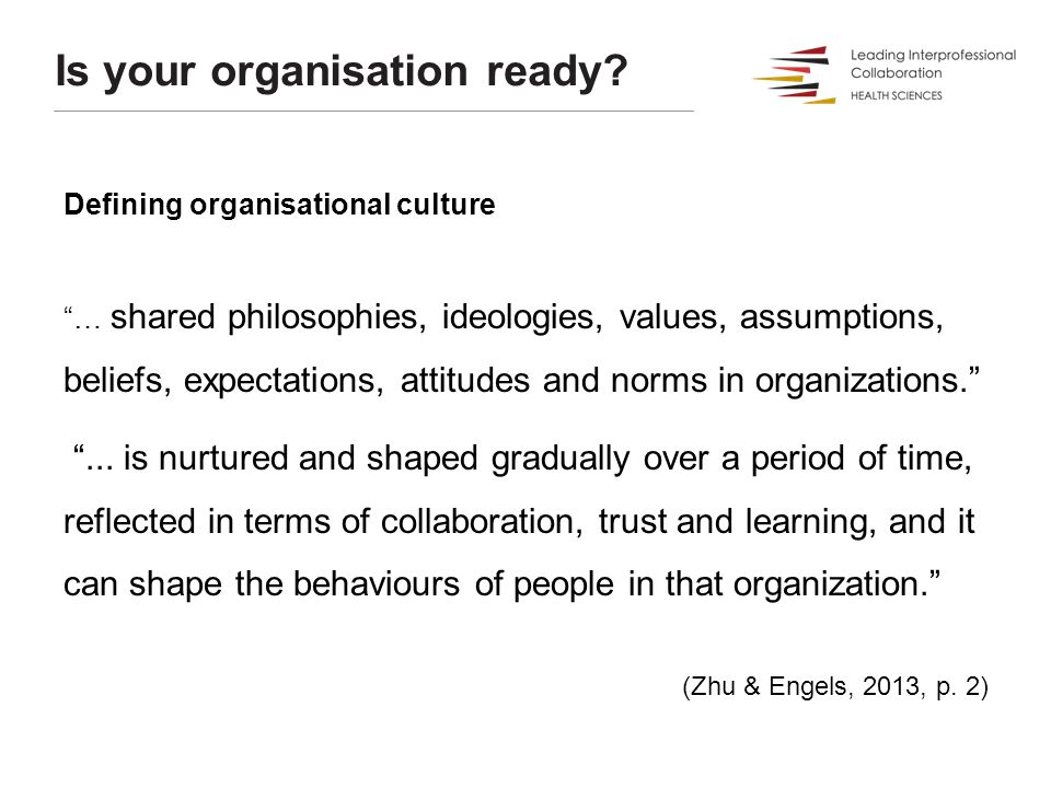 """Is your organisation ready? Defining organisational culture """"… shared philosophies, ideologies, values, assumptions, beliefs, expectations, attitudes"""
