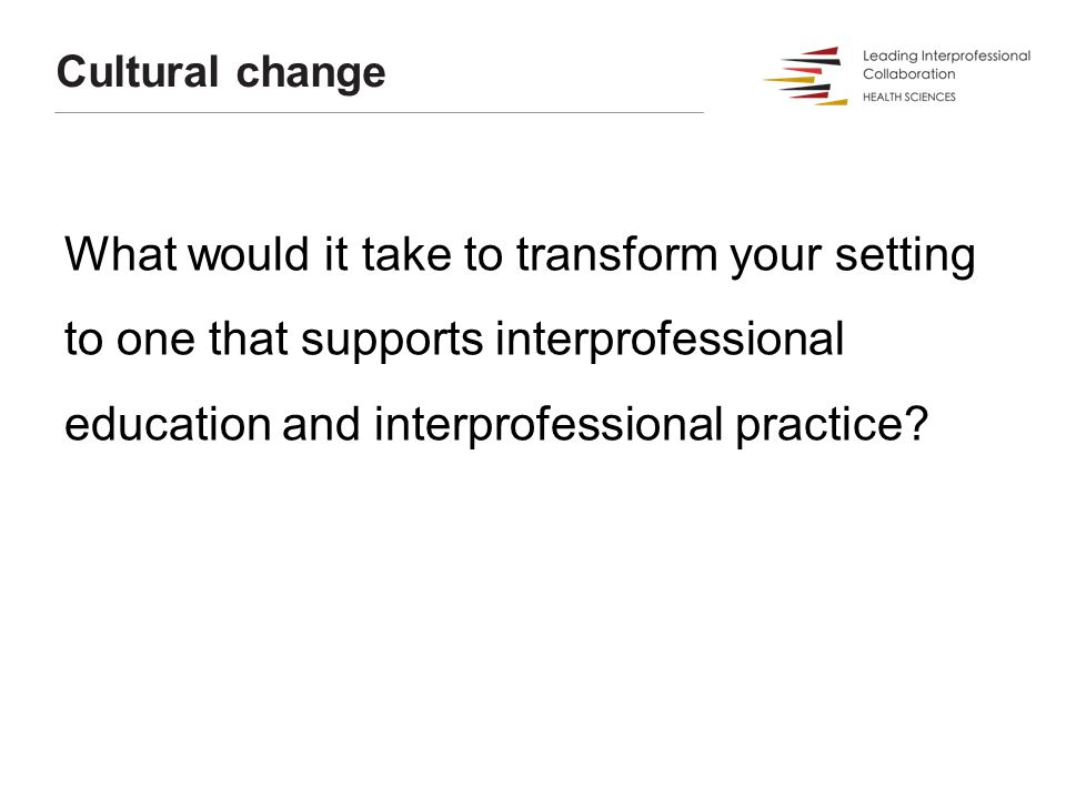 What would it take to transform your setting to one that supports interprofessional education and interprofessional practice? Cultural change