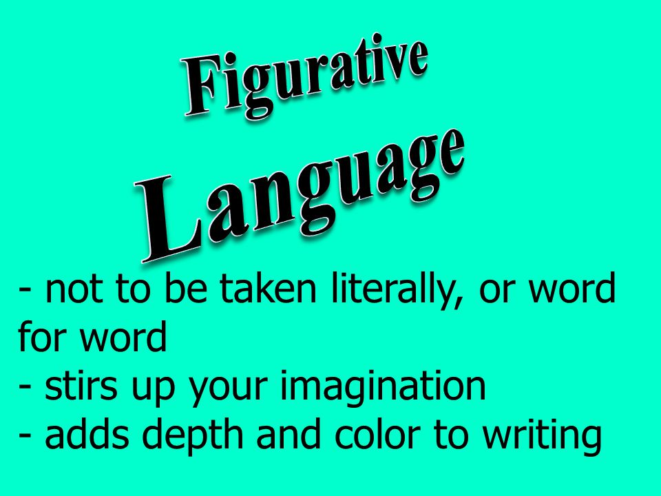 - not to be taken literally, or word for word - stirs up your imagination - adds depth and color to writing