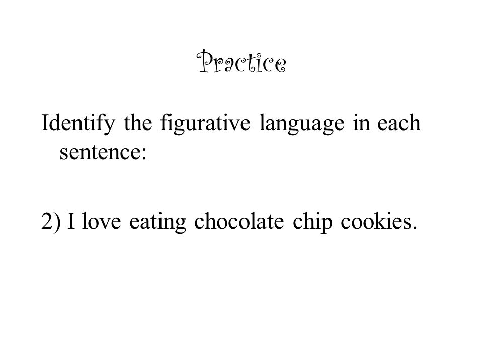 Practice Identify the figurative language in each sentence: 2) I love eating chocolate chip cookies.