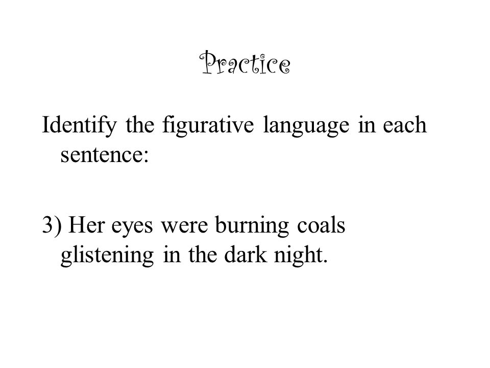 Practice Identify the figurative language in each sentence: 3) Her eyes were burning coals glistening in the dark night.