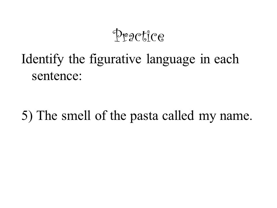 Practice Identify the figurative language in each sentence: 5) The smell of the pasta called my name.