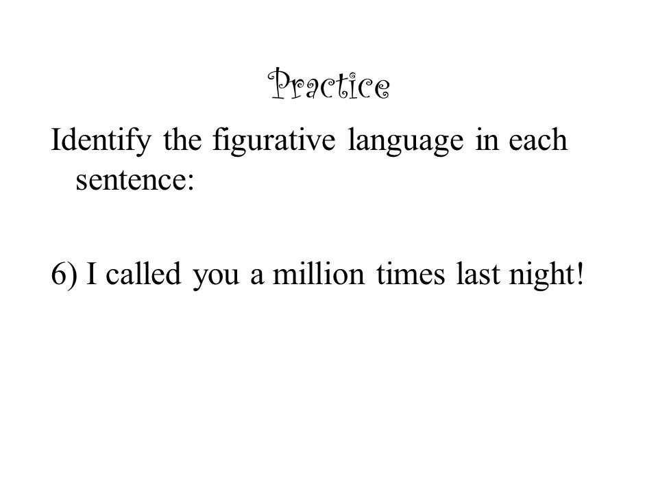 Practice Identify the figurative language in each sentence: 6) I called you a million times last night!