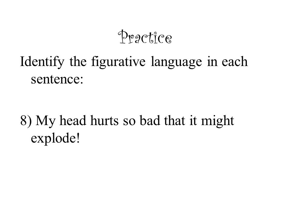 Practice Identify the figurative language in each sentence: 8) My head hurts so bad that it might explode!