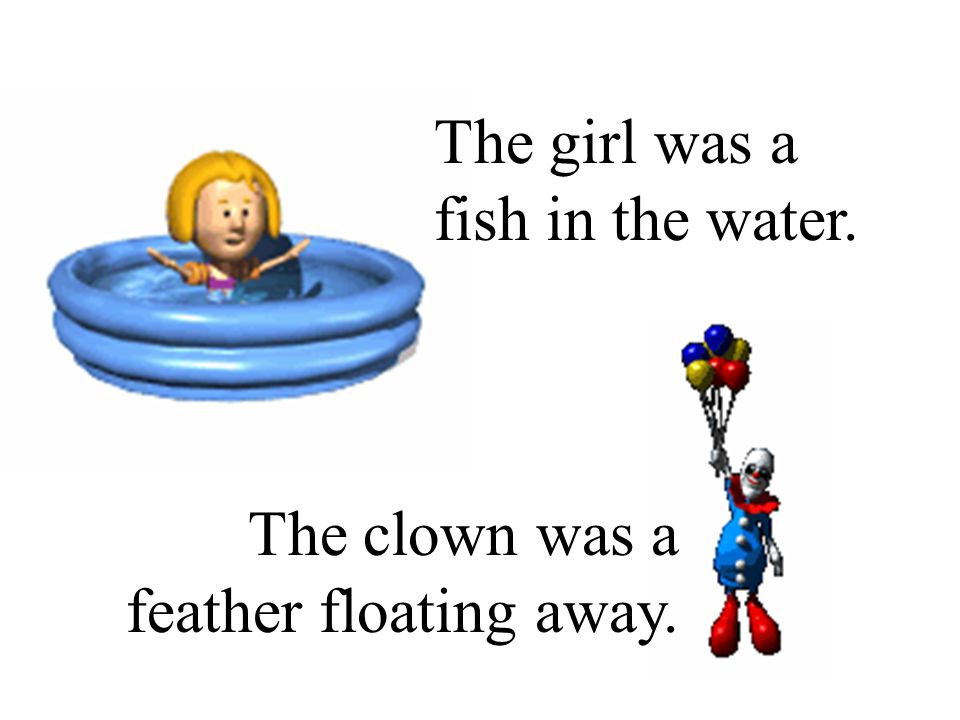 The girl was a fish in the water. The clown was a feather floating away.