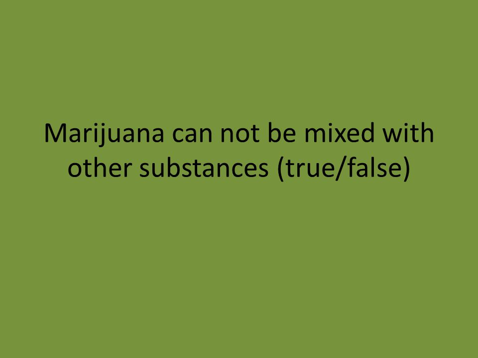 Marijuana can not be mixed with other substances (true/false)