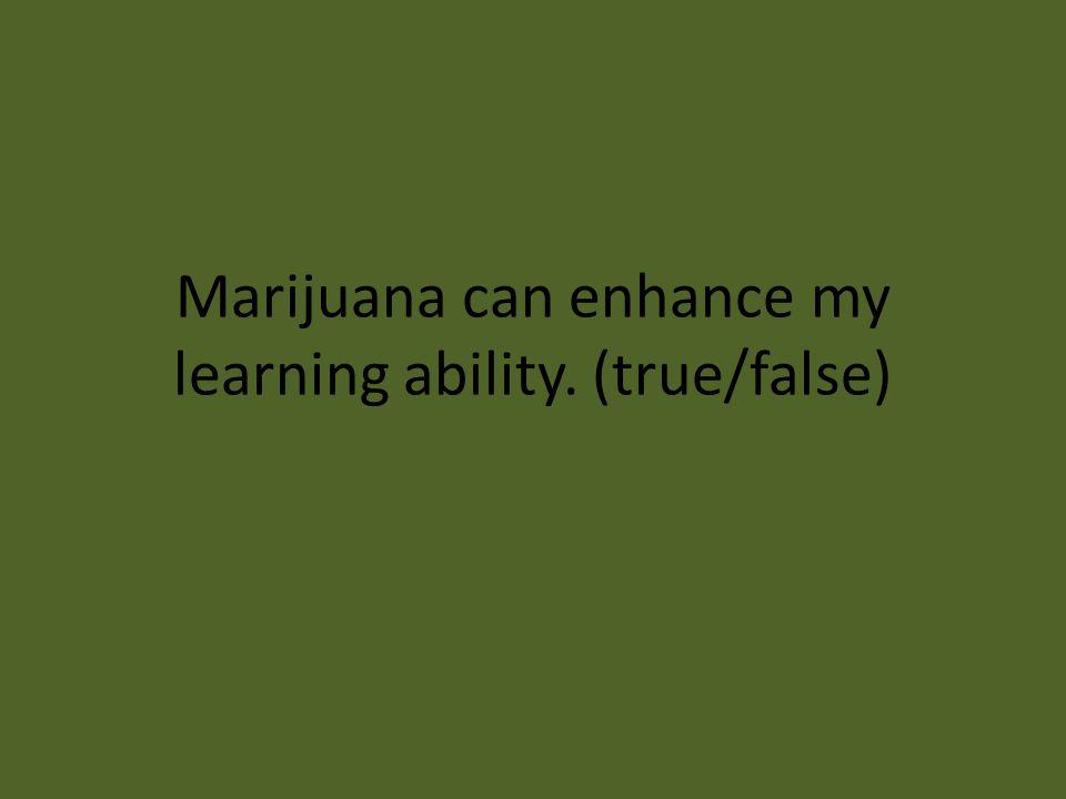 Marijuana can enhance my learning ability. (true/false)