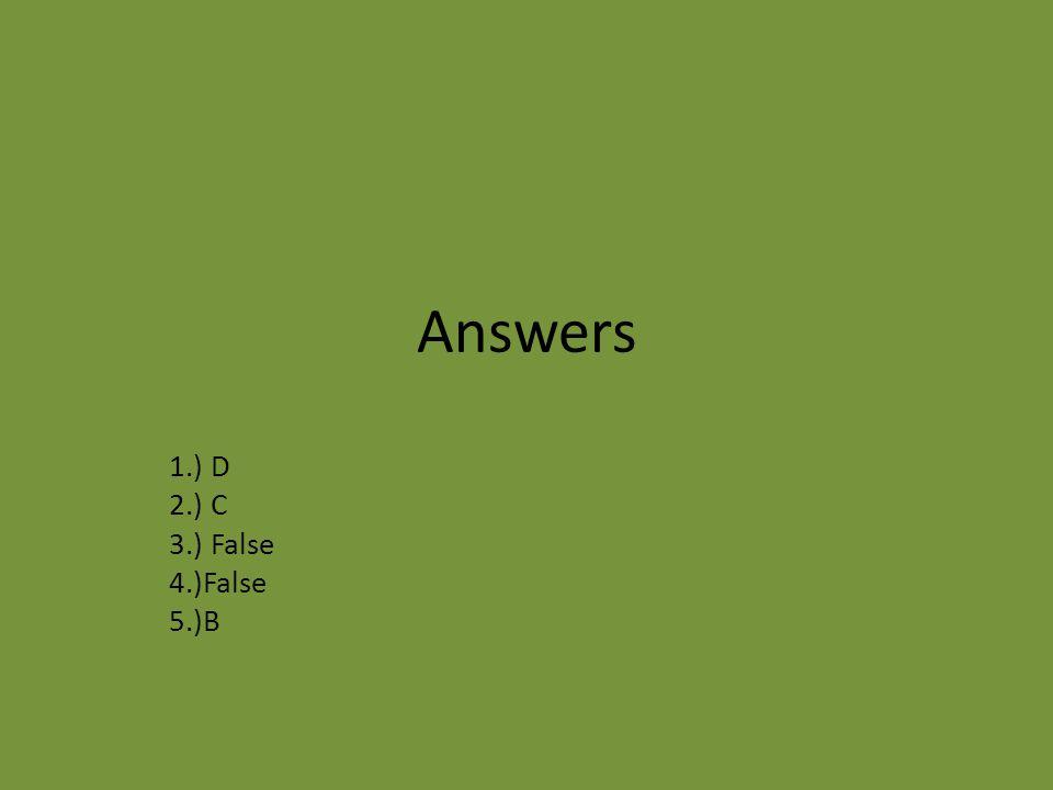 Answers 1.) D 2.) C 3.) False 4.)False 5.)B