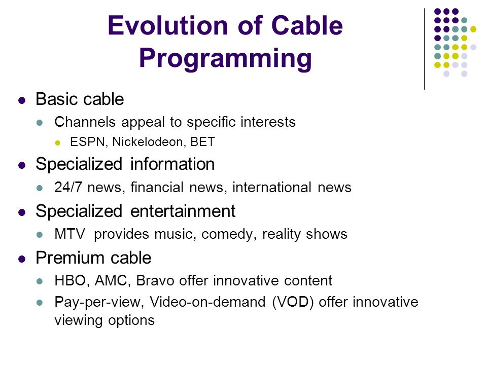 Evolution of Cable Programming Basic cable Channels appeal to specific interests ESPN, Nickelodeon, BET Specialized information 24/7 news, financial news, international news Specialized entertainment MTV provides music, comedy, reality shows Premium cable HBO, AMC, Bravo offer innovative content Pay-per-view, Video-on-demand (VOD) offer innovative viewing options