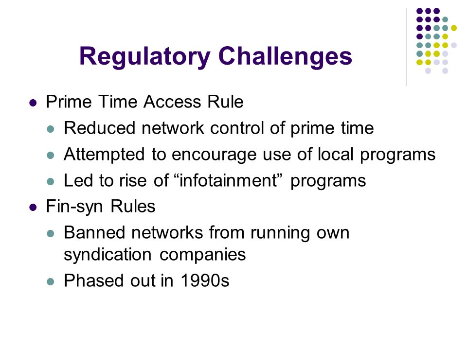 Regulatory Challenges Prime Time Access Rule Reduced network control of prime time Attempted to encourage use of local programs Led to rise of infotainment programs Fin-syn Rules Banned networks from running own syndication companies Phased out in 1990s