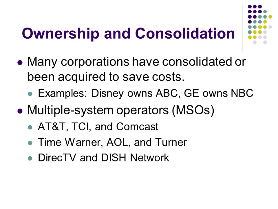 Ownership and Consolidation Many corporations have consolidated or been acquired to save costs.