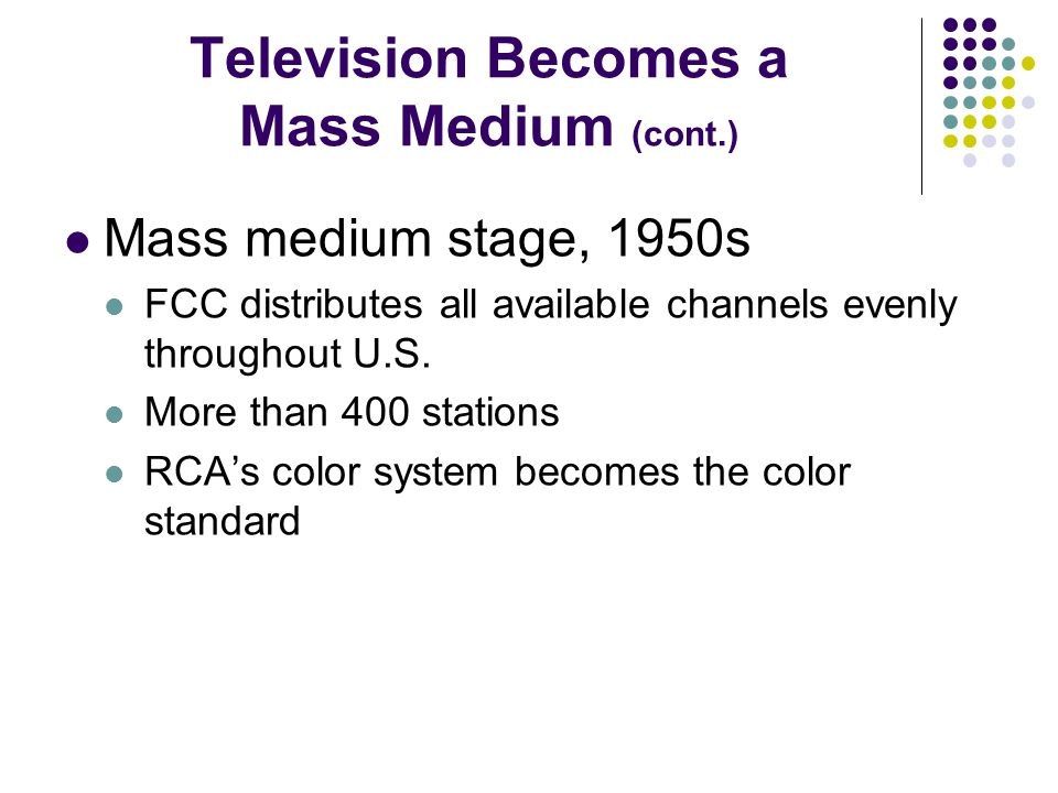 Television Becomes a Mass Medium (cont.) Mass medium stage, 1950s FCC distributes all available channels evenly throughout U.S.