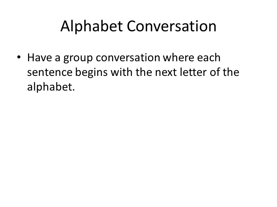 Alphabet Conversation Have a group conversation where each sentence begins with the next letter of the alphabet.