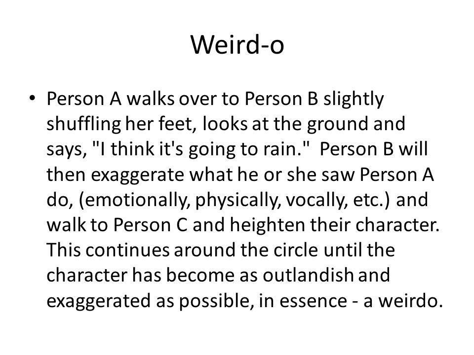 Weird-o Person A walks over to Person B slightly shuffling her feet, looks at the ground and says, I think it s going to rain. Person B will then exaggerate what he or she saw Person A do, (emotionally, physically, vocally, etc.) and walk to Person C and heighten their character.