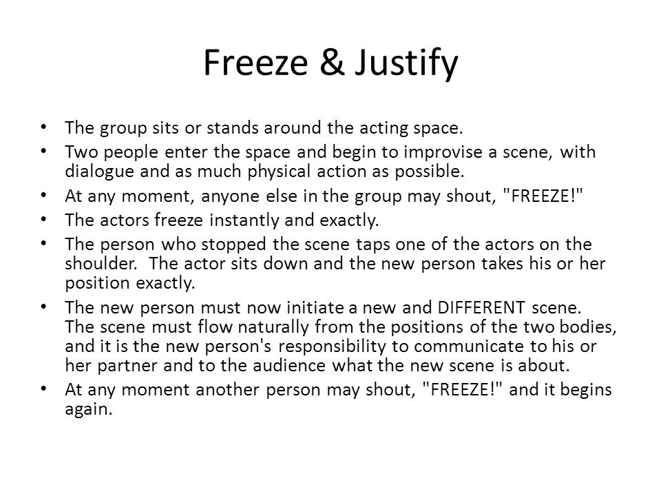 Freeze & Justify The group sits or stands around the acting space. Two people enter the space and begin to improvise a scene, with dialogue and as muc