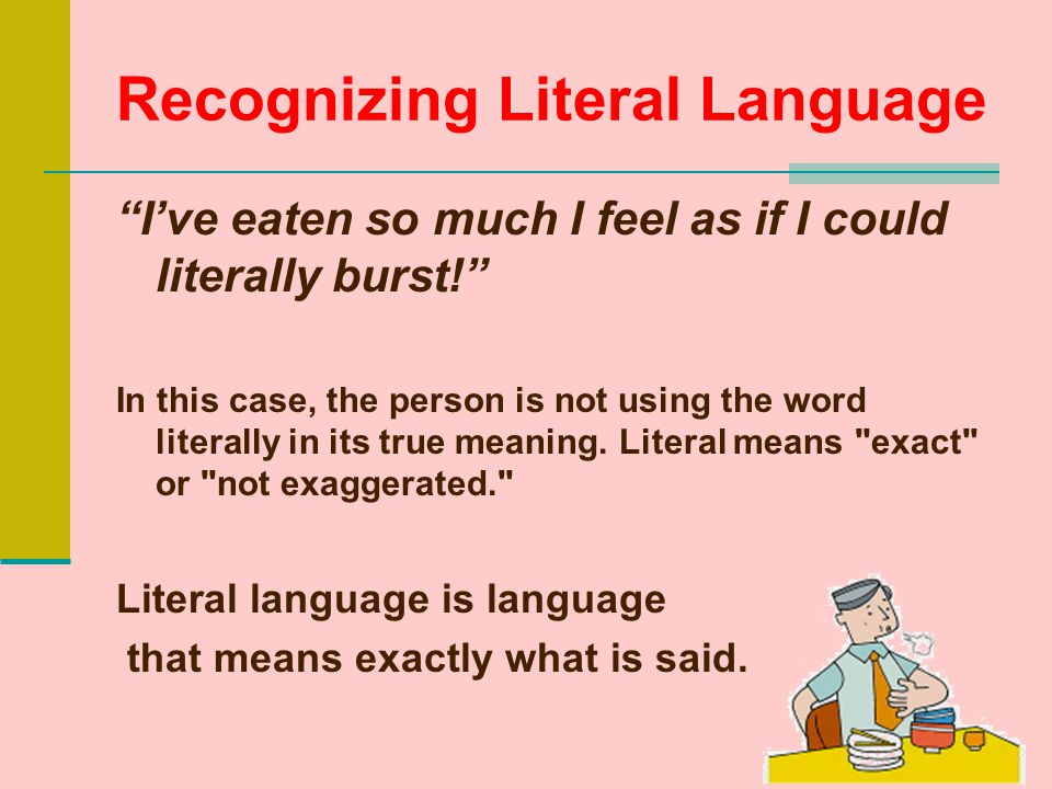Recognizing Literal Language I've eaten so much I feel as if I could literally burst! In this case, the person is not using the word literally in its true meaning.